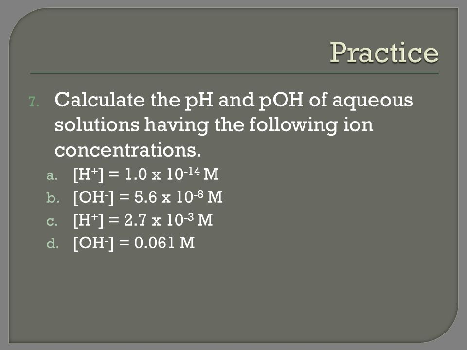 Practice Calculate the pH and pOH of aqueous solutions having the following ion concentrations. [H+] = 1.0 x 10-14 M.